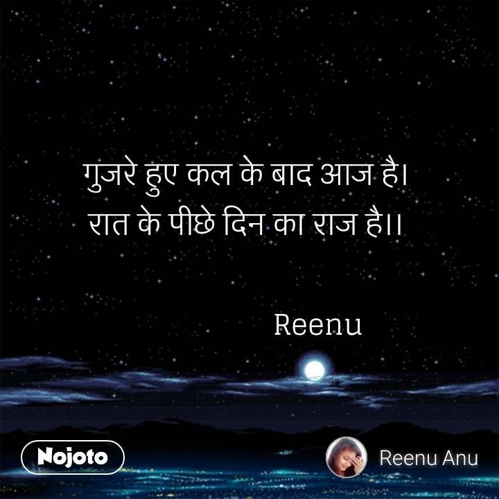 गुजरे हुए कल के बाद आज है।  रात के पीछे दिन का राज है।।                            Reenu