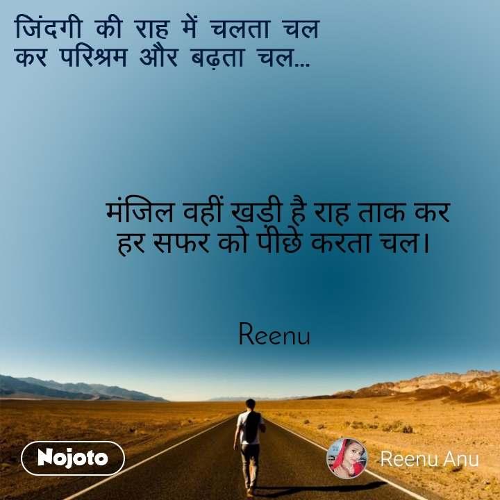 जिंदगी की राह में चलता चल  कर परिश्रम और बढ़ता चल... मंजिल वहीं खड़ी है राह ताक कर हर सफर को पीछे करता चल।    Reenu