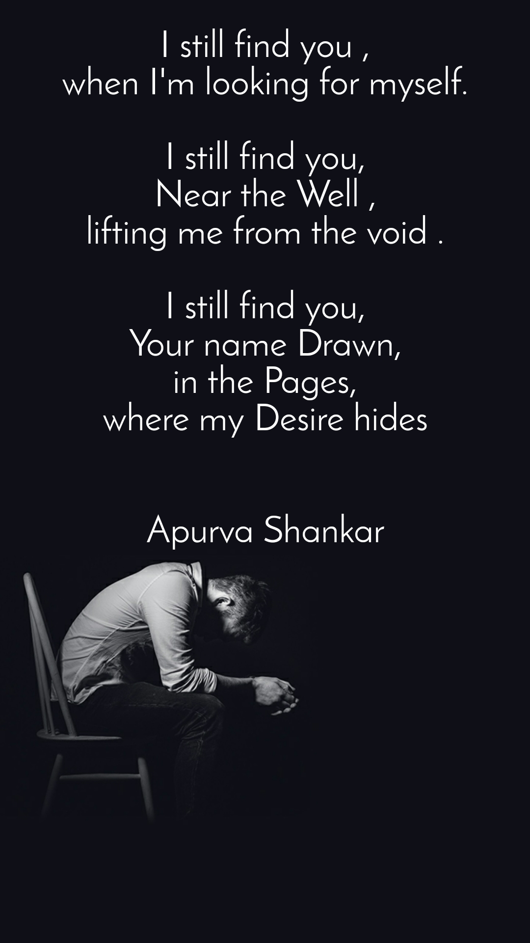 I still find you ,  when I'm looking for myself.   I still find you,  Near the Well ,  lifting me from the void .   I still find you,  Your name Drawn,  in the Pages,  where my Desire hides    Apurva Shankar