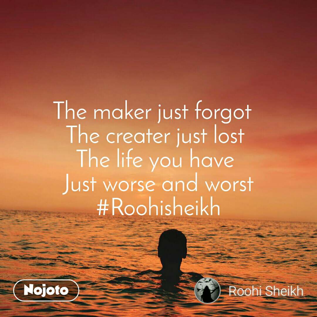 The maker just forgot  The creater just lost The life you have Just worse and worst #Roohisheikh