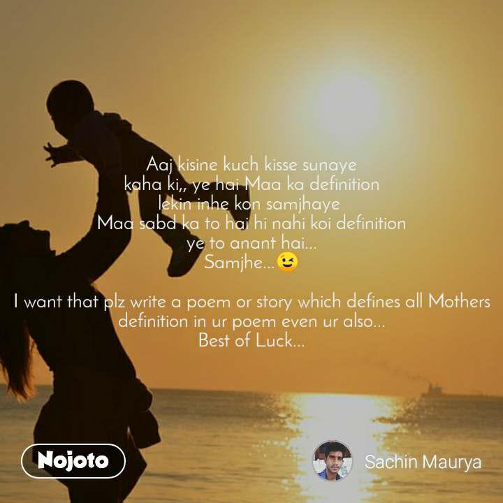 Aaj kisine kuch kisse sunaye kaha ki,, ye hai Maa ka definition lekin inhe kon samjhaye  Maa sabd ka to hai hi nahi koi definition ye to anant hai... Samjhe...😉  I want that plz write a poem or story which defines all Mothers definition in ur poem even ur also... Best of Luck...