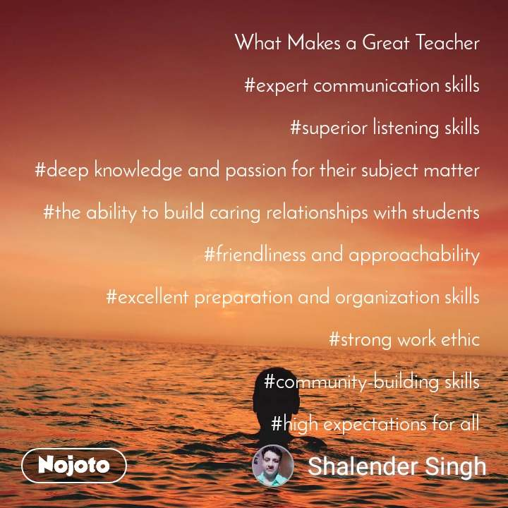 What Makes a Great Teacher  #expert communication skills  #superior listening skills  #deep knowledge and passion for their subject matter  #the ability to build caring relationships with students  #friendliness and approachability  #excellent preparation and organization skills  #strong work ethic  #community-building skills  #high expectations for all