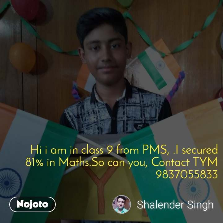 Hi i am in class 9 from PMS, .I secured 81% in Maths.So can you, Contact TYM 9837055833