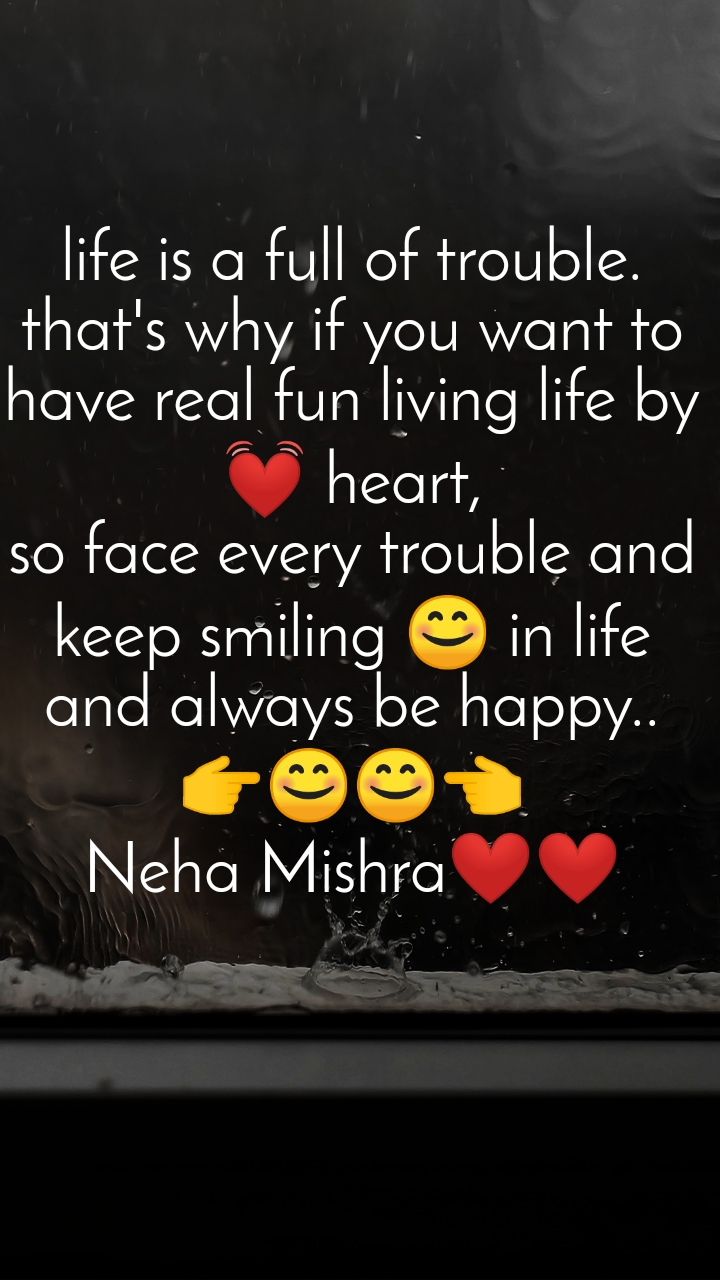 life is a full of trouble. that's why if you want to have real fun living life by 💓 heart, so face every trouble and keep smiling 😊 in life and always be happy.. 👉😊😊👈 Neha Mishra❤️❤️