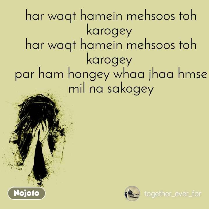 har waqt hamein mehsoos toh karogey  har waqt hamein mehsoos toh karogey  par ham hongey whaa jhaa hmse mil na sakogey