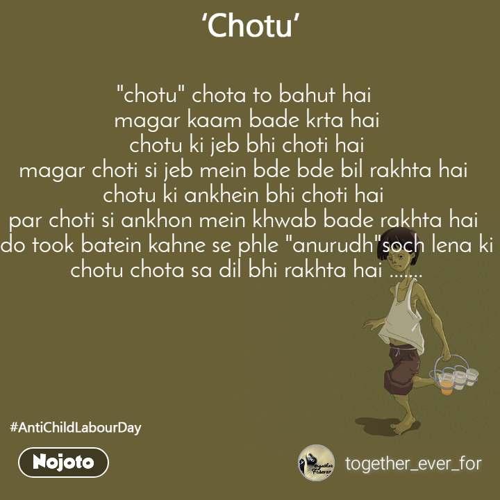 """Chotu """"chotu"""" chota to bahut hai  magar kaam bade krta hai chotu ki jeb bhi choti hai magar choti si jeb mein bde bde bil rakhta hai  chotu ki ankhein bhi choti hai  par choti si ankhon mein khwab bade rakhta hai  do took batein kahne se phle """"anurudh""""soch lena ki chotu chota sa dil bhi rakhta hai ......."""