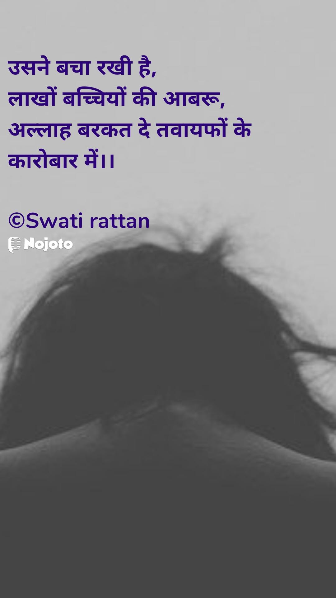 उसने बचा रखी है, लाखों बच्चियों की आबरू, अल्लाह बरकत दे तवायफों के कारोबार में।।  ©Swati rattan
