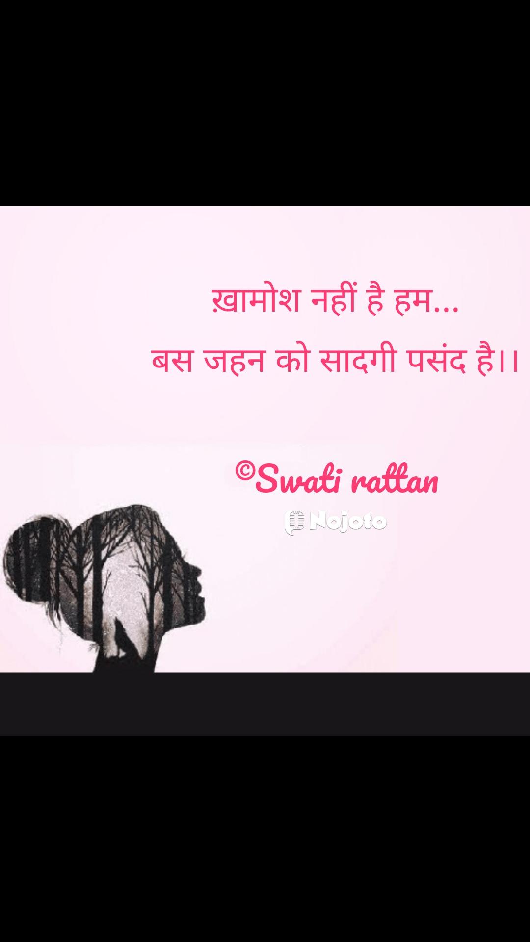 Girl quotes in Hindi ख़ामोश नहीं है हम... बस जहन को सादगी पसंद है।।  ©Swati rattan