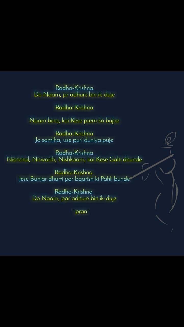 Radha-Krishna Do Naam, pr adhure bin ik-duje  Radha-Krishna  Naam bina, koi Kese prem ko bujhe  Radha-Krishna Jo samjha, use puri duniya puje  Radha-Krishna Nishchal, Niswarth, Nishkaam, koi Kese Galti dhunde  Radha-Krishna  Jese Banjar dharti par baarish ki Pahli bunde  Radha-Krishna  Do Naam, par adhure bin ik-duje           ~pran~