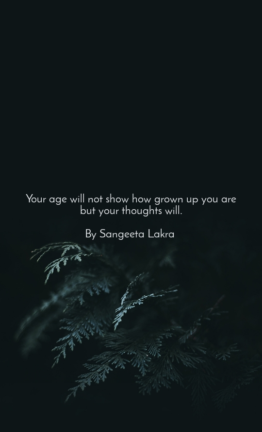 Your age will not show how grown up you are but your thoughts will.  By Sangeeta Lakra