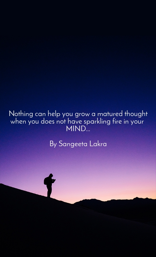 Nothing can help you grow a matured thought when you does not have sparkling fire in your  MIND...  By Sangeeta Lakra