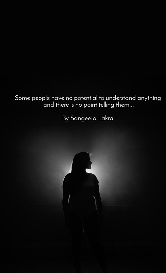 Some people have no potential to understand anything  and there is no point telling them...  By Sangeeta Lakra