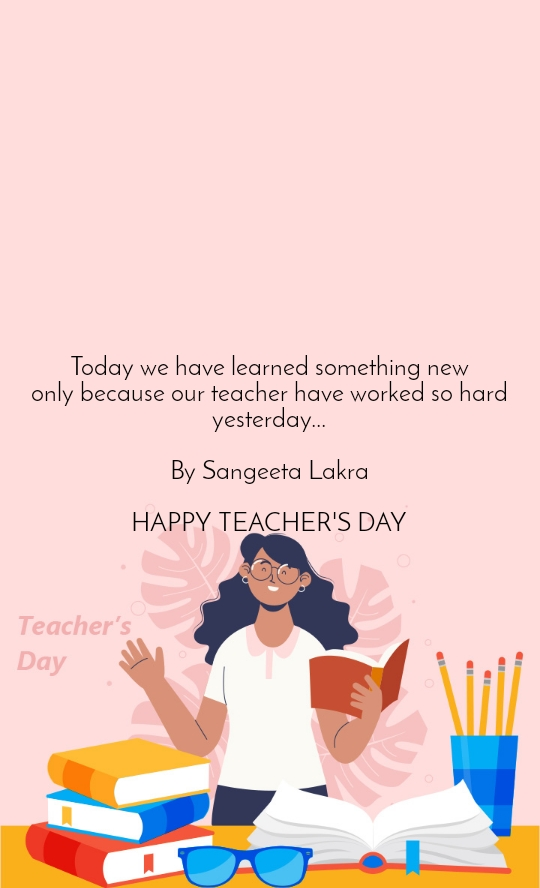 Today we have learned something new only because our teacher have worked so hard yesterday...  By Sangeeta Lakra  HAPPY TEACHER'S DAY