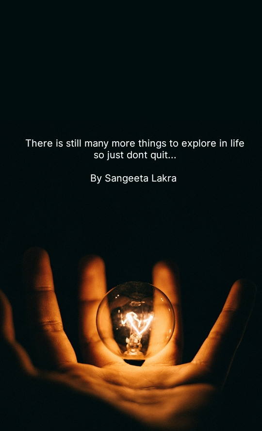 There is still many more things to explore in life so just dont quit...  By Sangeeta Lakra