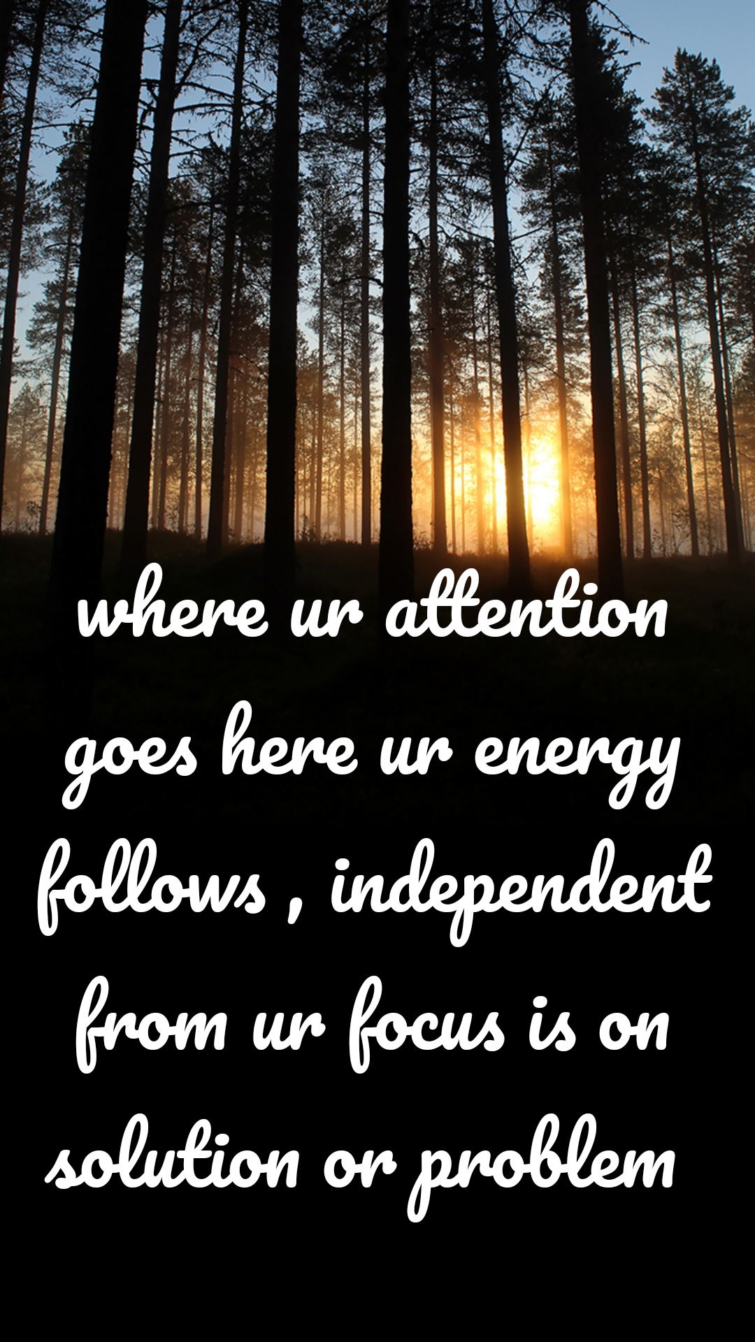 where ur attention goes here ur energy follows , independent from ur focus is on solution or problem