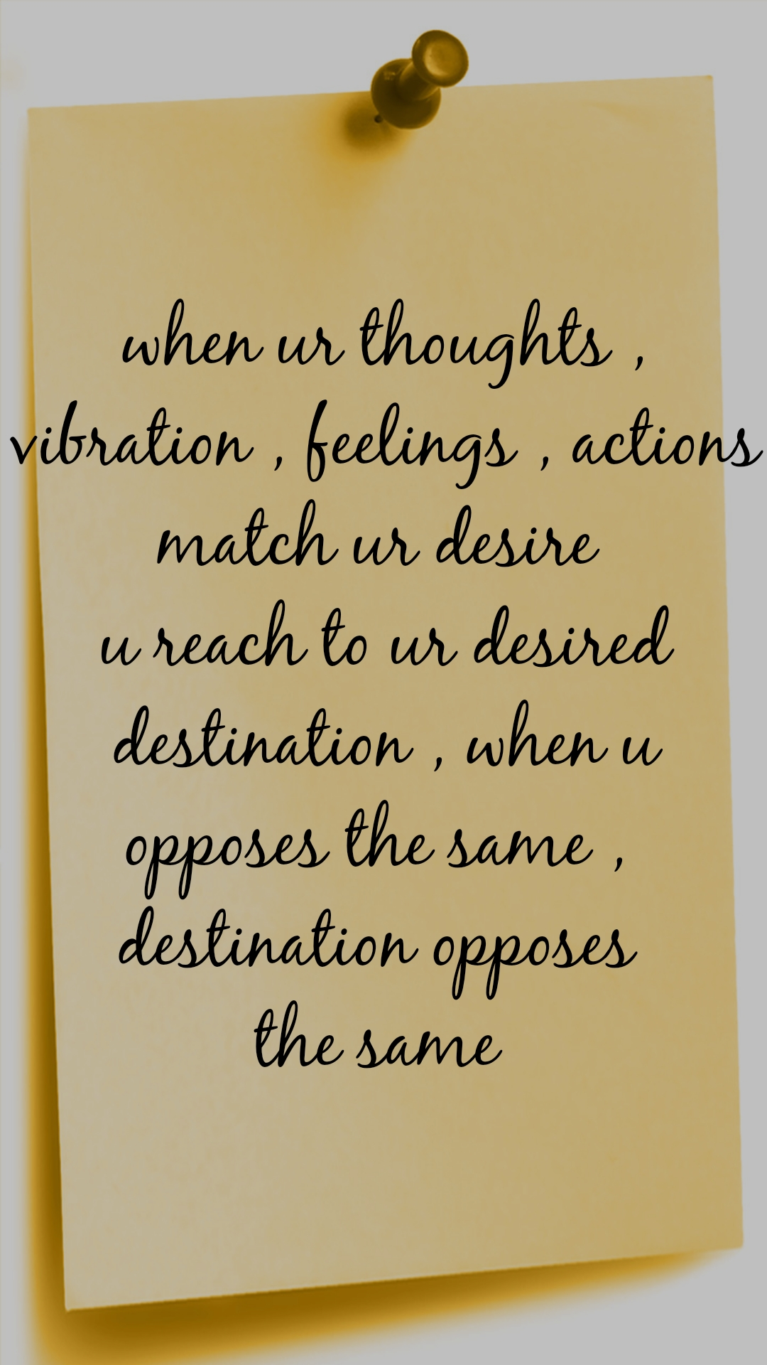 when ur thoughts , vibration , feelings , actions match ur desire  u reach to ur desired destination , when u opposes the same ,  destination opposes  the same