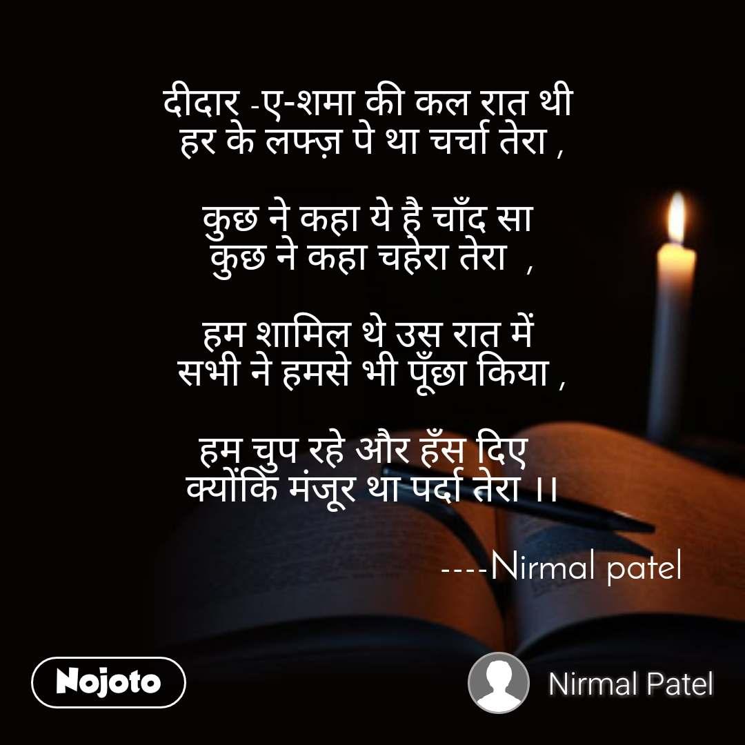 दीदार -ए-शमा की कल रात थी  हर के लफ्ज़ पे था चर्चा तेरा ,  कुछ ने कहा ये है चाँद सा  कुछ ने कहा चहेरा तेरा  ,  हम शामिल थे उस रात में  सभी ने हमसे भी पूँछा किया ,  हम चुप रहे और हँस दिए   क्योंकि मंजूर था पर्दा तेरा ।।                                                                ----Nirmal patel