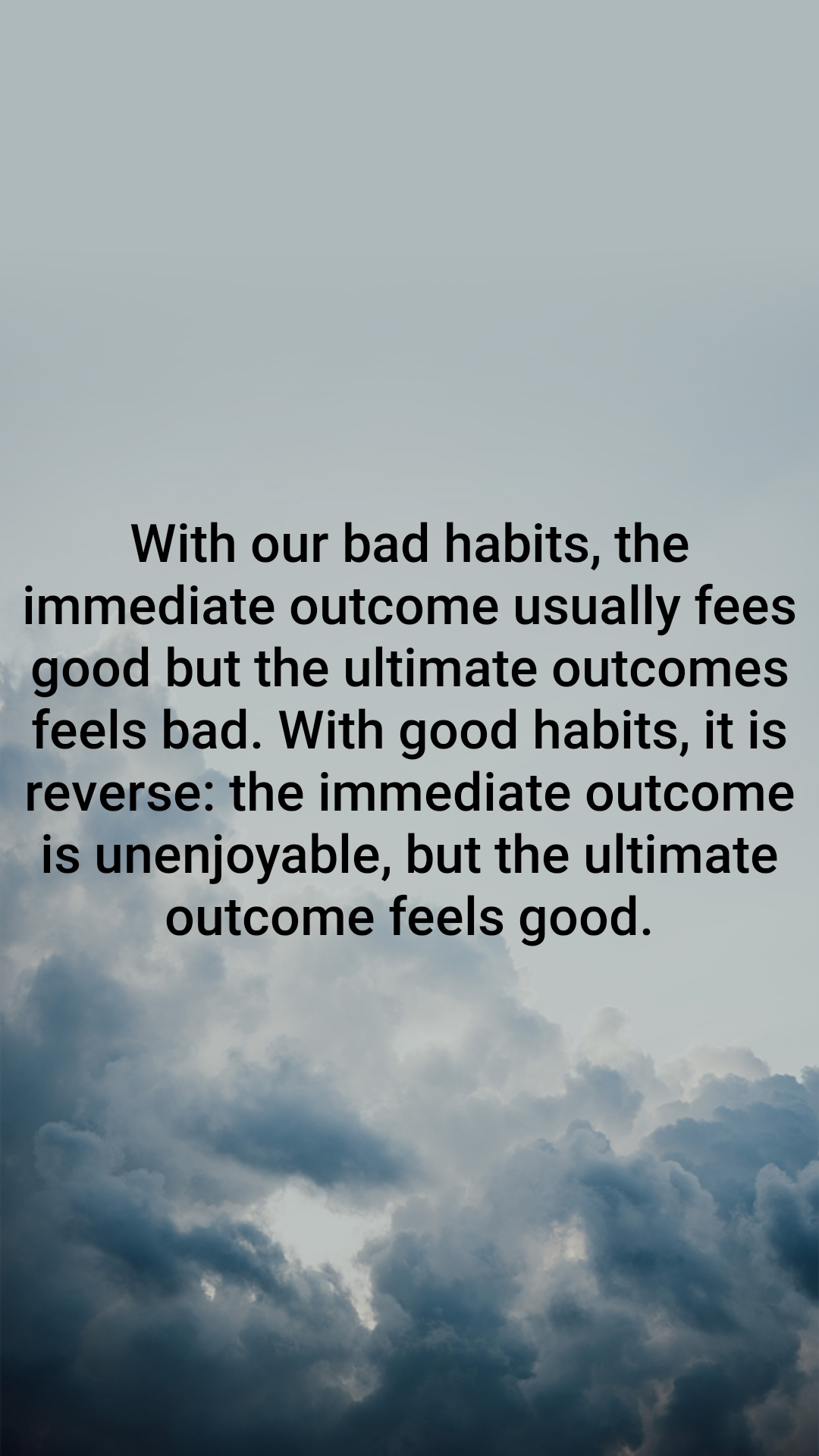 With our bad habits, the immediate outcome usually fees good but the ultimate outcomes feels bad. With good habits, it is reverse: the immediate outcome is unenjoyable, but the ultimate outcome feels good.