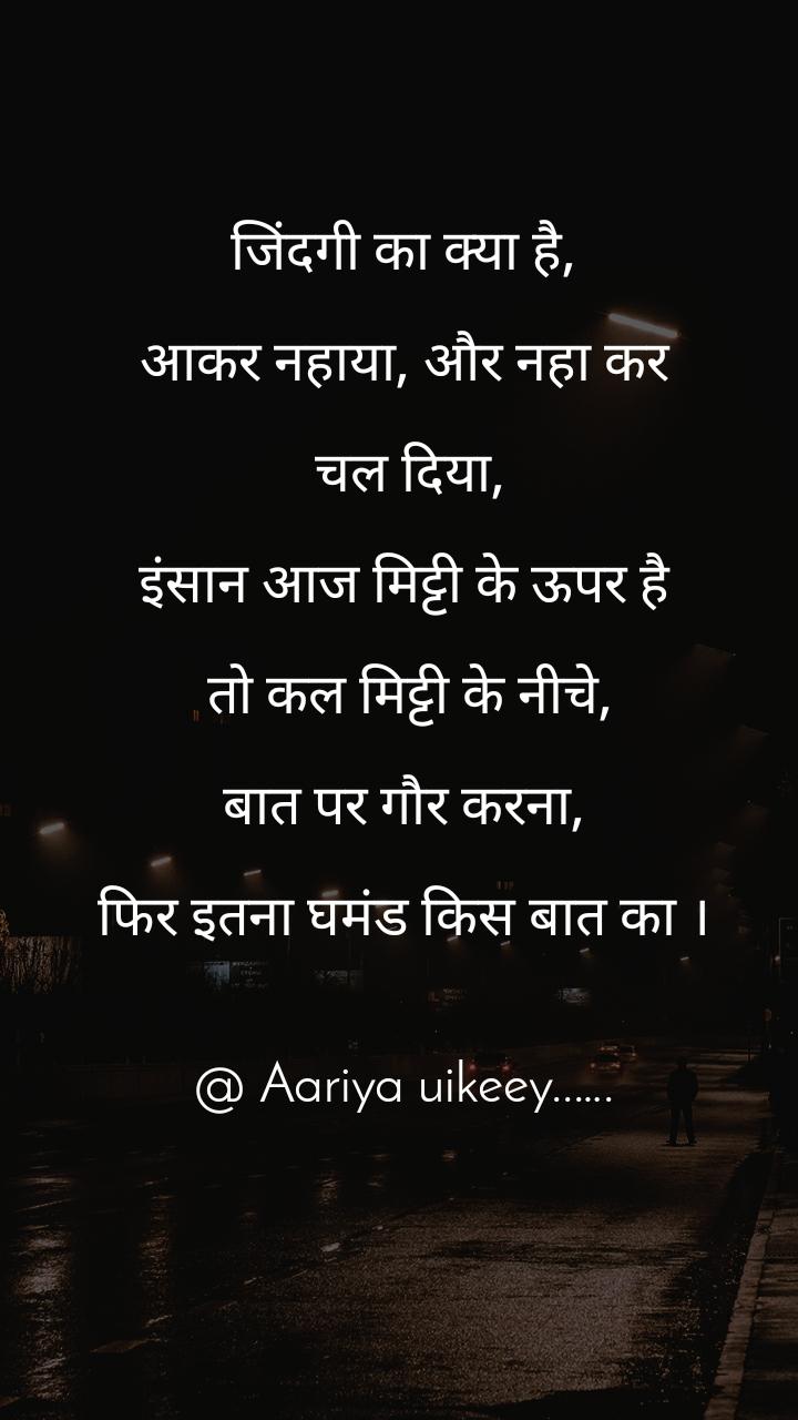 जिंदगी का क्या है,   आकर नहाया, और नहा कर   चल दिया,  इंसान आज मिट्टी के ऊपर है   तो कल मिट्टी के नीचे,  बात पर गौर करना,  फिर इतना घमंड किस बात का ।   @ Aariya uikeey..….