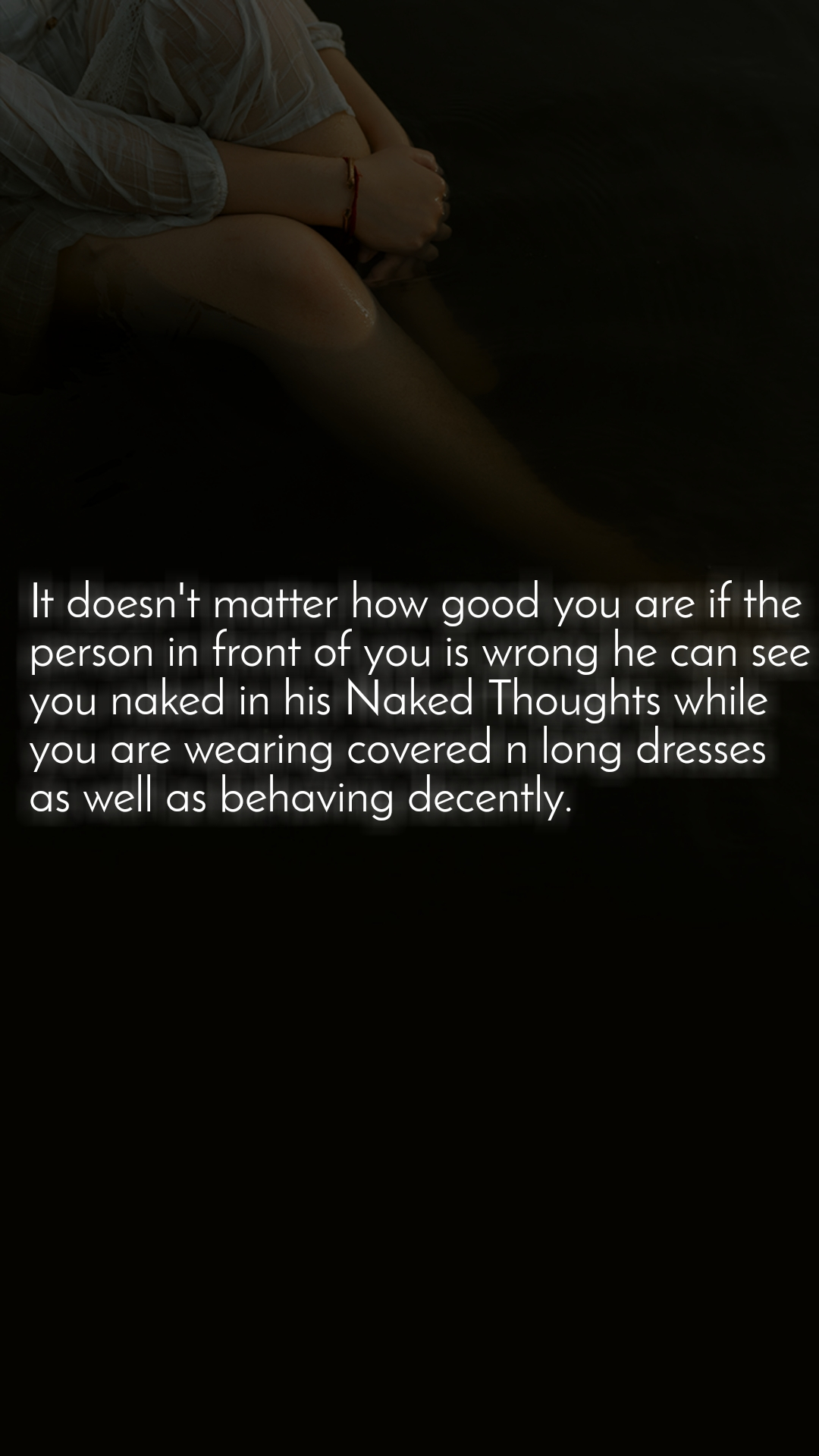 It doesn't matter how good you are if the person in front of you is wrong he can see you naked in his Naked Thoughts while you are wearing covered n long dresses as well as behaving decently.