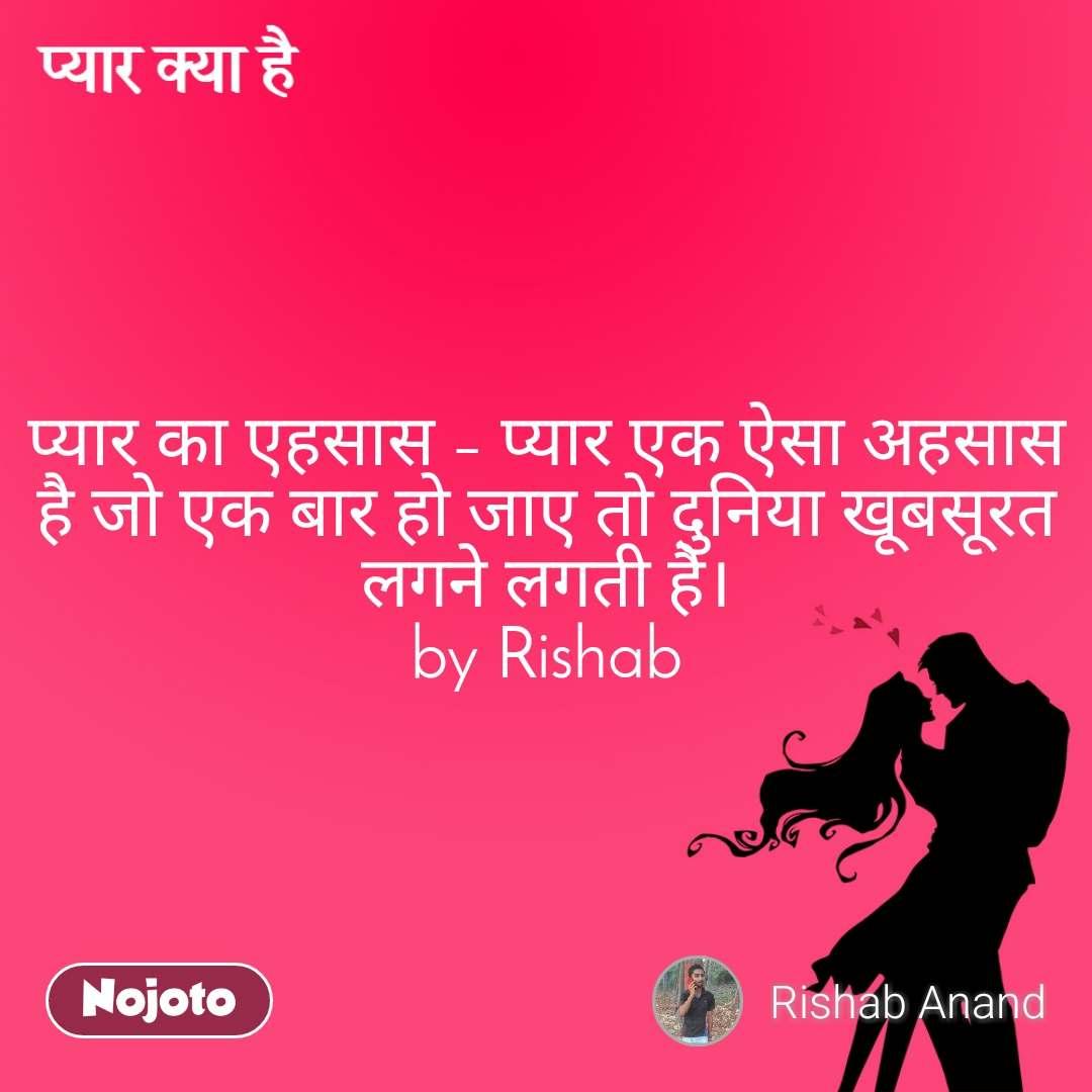 प्यार क्या है  प्यार का एहसास – प्यार एक ऐसा अहसास है जो एक बार हो जाए तो दुनिया खूबसूरत लगने लगती है। by Rishab