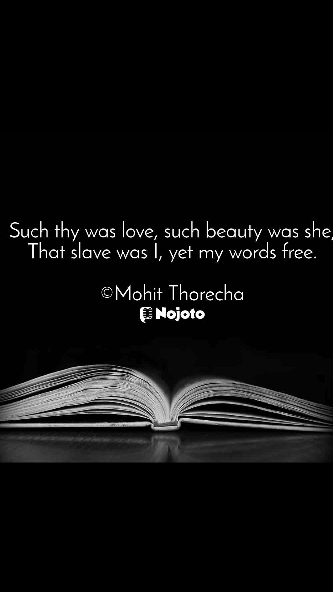 Such thy was love, such beauty was she, That slave was I, yet my words free.  ©Mohit Thorecha