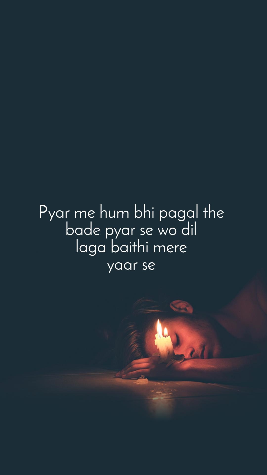 Pyar me hum bhi pagal the  bade pyar se wo dil  laga baithi mere  yaar se