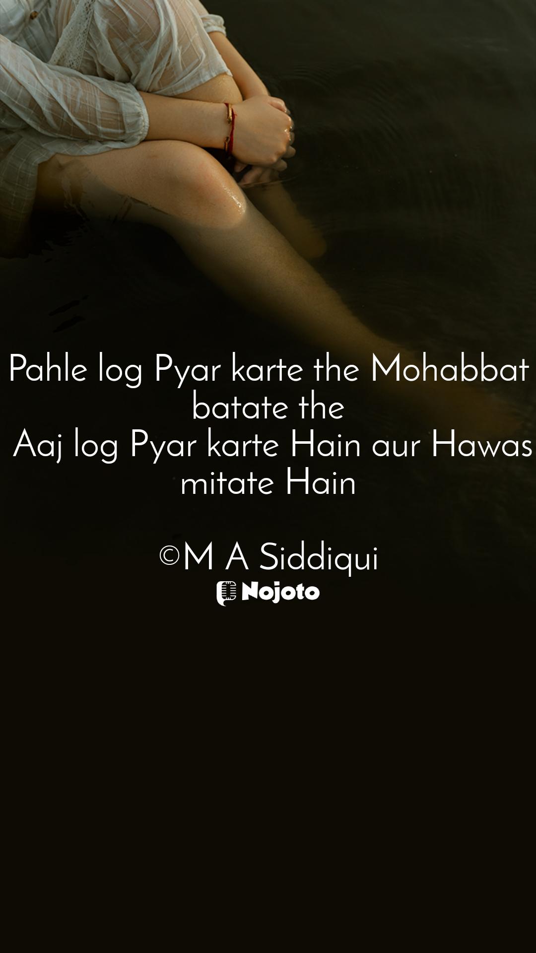 Pahle log Pyar karte the Mohabbat batate the  Aaj log Pyar karte Hain aur Hawas mitate Hain  ©M A Siddiqui