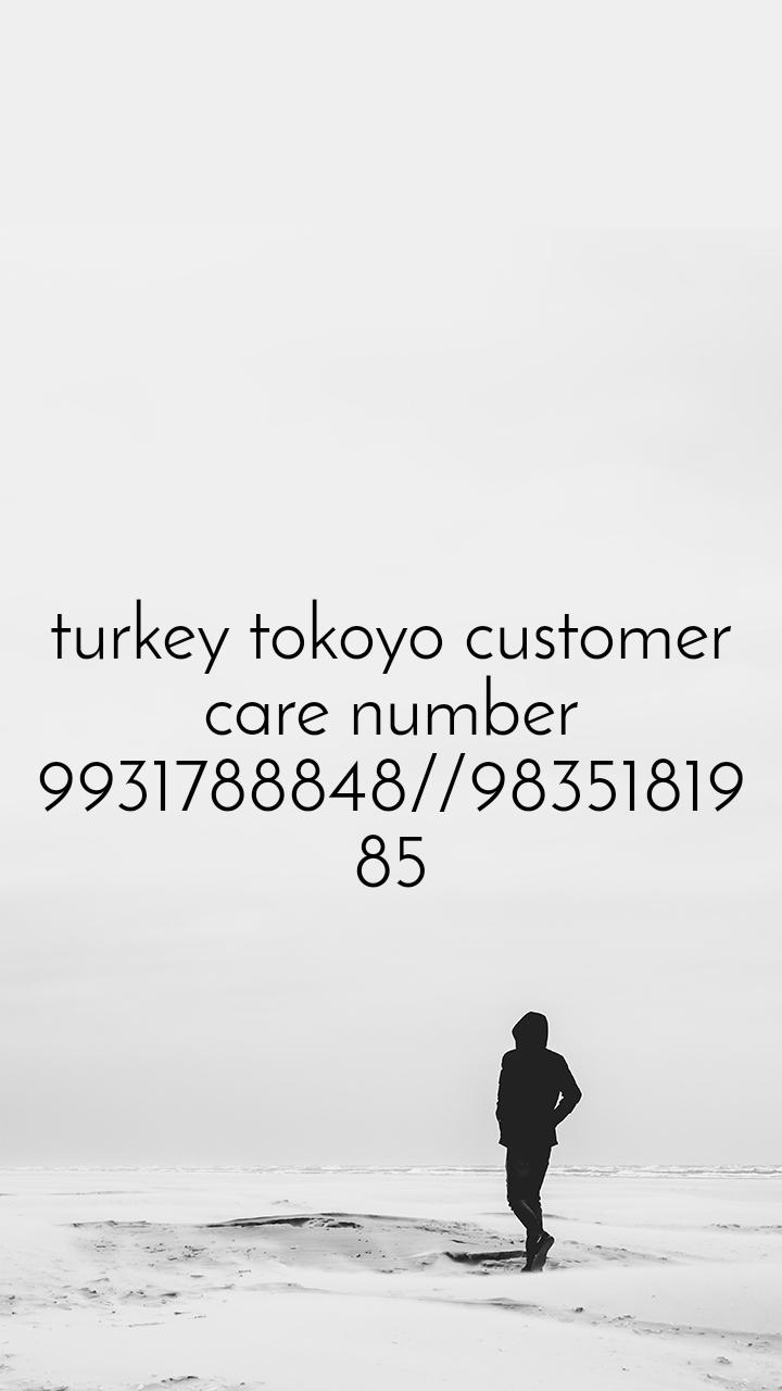 turkey tokoyo customer care number 9931788848//9835181985