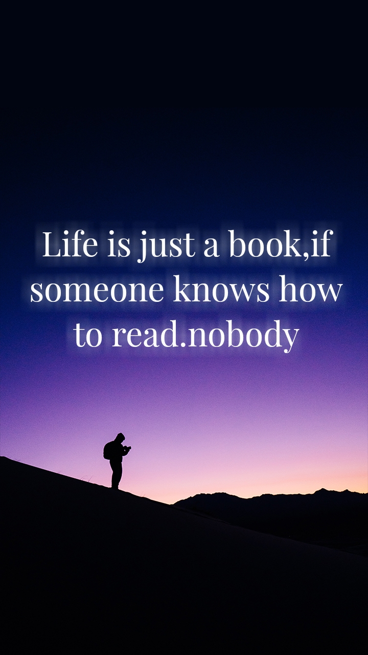 Life is just a book,if someone knows how to read.nobody