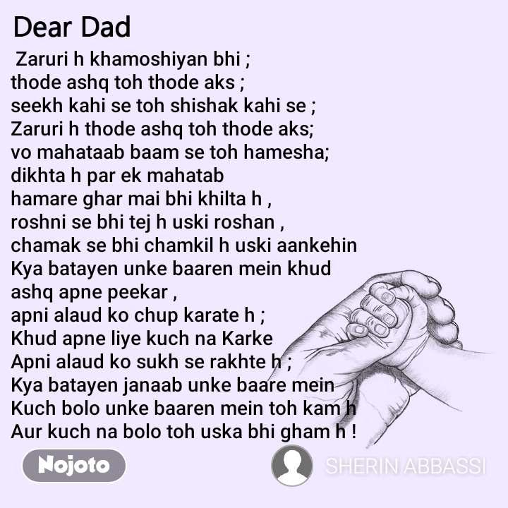 Dear Dad   Zaruri h khamoshiyan bhi ;  thode ashq toh thode aks ;   seekh kahi se toh shishak kahi se ;  Zaruri h thode ashq toh thode aks;  vo mahataab baam se toh hamesha;    dikhta h par ek mahatab  hamare ghar mai bhi khilta h ,  roshni se bhi tej h uski roshan ,   chamak se bhi chamkil h uski aankehin   Kya batayen unke baaren mein khud  ashq apne peekar ,   apni alaud ko chup karate h ;  Khud apne liye kuch na Karke   Apni alaud ko sukh se rakhte h ;  Kya batayen janaab unke baare mein   Kuch bolo unke baaren mein toh kam h  Aur kuch na bolo toh uska bhi gham h !