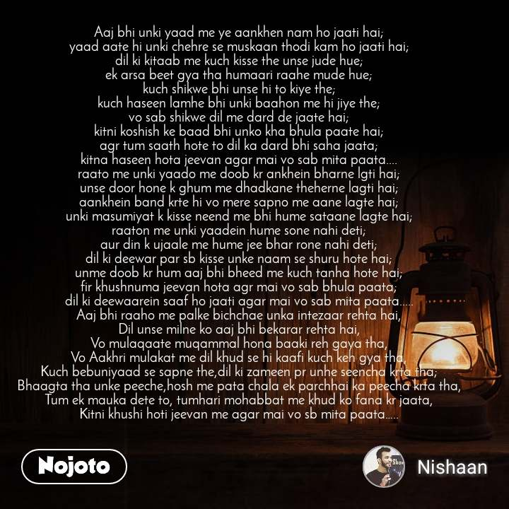 Aaj bhi unki yaad me ye aankhen nam ho jaati hai; yaad aate hi unki chehre se muskaan thodi kam ho jaati hai; dil ki kitaab me kuch kisse the unse jude hue; ek arsa beet gya tha humaari raahe mude hue; kuch shikwe bhi unse hi to kiye the; kuch haseen lamhe bhi unki baahon me hi jiye the; vo sab shikwe dil me dard de jaate hai; kitni koshish ke baad bhi unko kha bhula paate hai; agr tum saath hote to dil ka dard bhi saha jaata; kitna haseen hota jeevan agar mai vo sab mita paata.... raato me unki yaado me doob kr ankhein bharne lgti hai; unse door hone k ghum me dhadkane theherne lagti hai; aankhein band krte hi vo mere sapno me aane lagte hai; unki masumiyat k kisse neend me bhi hume sataane lagte hai; raaton me unki yaadein hume sone nahi deti; aur din k ujaale me hume jee bhar rone nahi deti; dil ki deewar par sb kisse unke naam se shuru hote hai; unme doob kr hum aaj bhi bheed me kuch tanha hote hai; fir khushnuma jeevan hota agr mai vo sab bhula paata; dil ki deewaarein saaf ho jaati agar mai vo sab mita paata..... Aaj bhi raaho me palke bichchae unka intezaar rehta hai, Dil unse milne ko aaj bhi bekarar rehta hai, Vo mulaqaate muqammal hona baaki reh gaya tha, Vo Aakhri mulakat me dil khud se hi kaafi kuch keh gya tha, Kuch bebuniyaad se sapne the,dil ki zameen pr unhe seencha krta tha; Bhaagta tha unke peeche,hosh me pata chala ek parchhai ka peecha krta tha, Tum ek mauka dete to, tumhari mohabbat me khud ko fana kr jaata, Kitni khushi hoti jeevan me agar mai vo sb mita paata…..