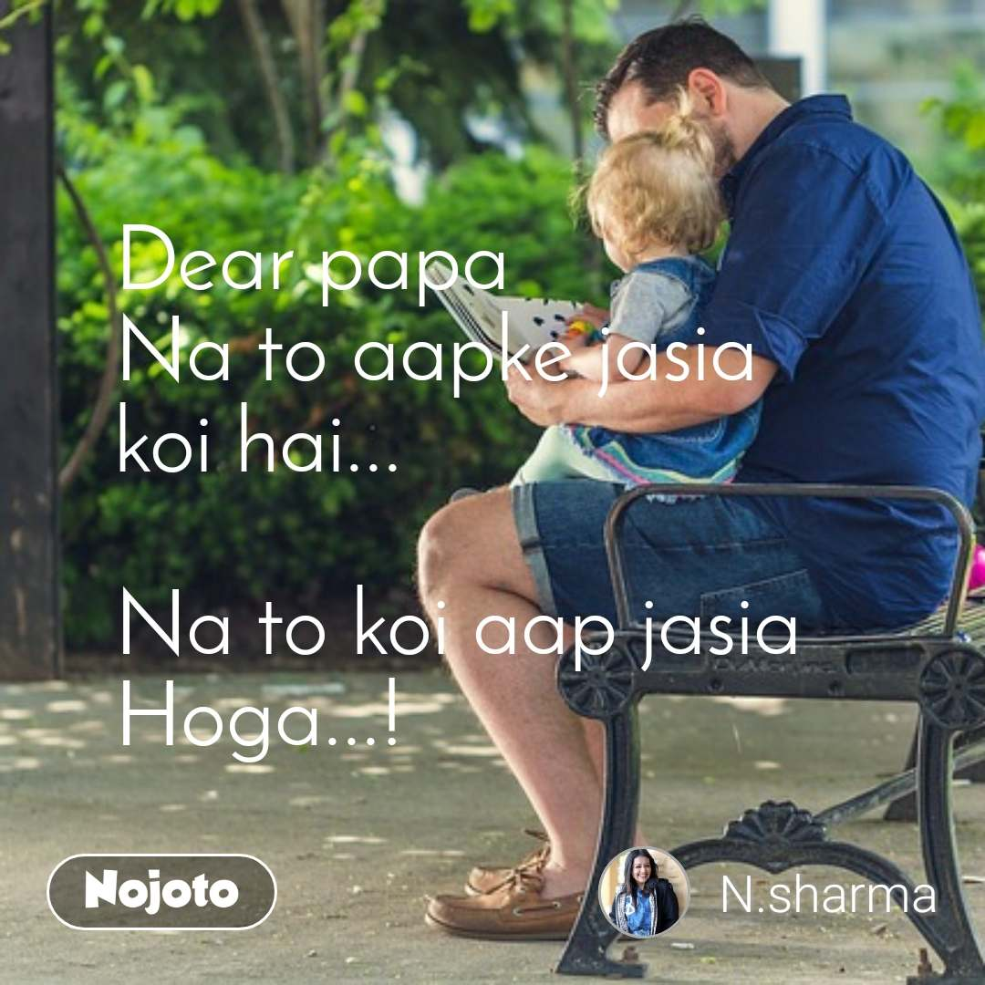 Dear papa Na to aapke jasia koi hai...  Na to koi aap jasia  Hoga...!