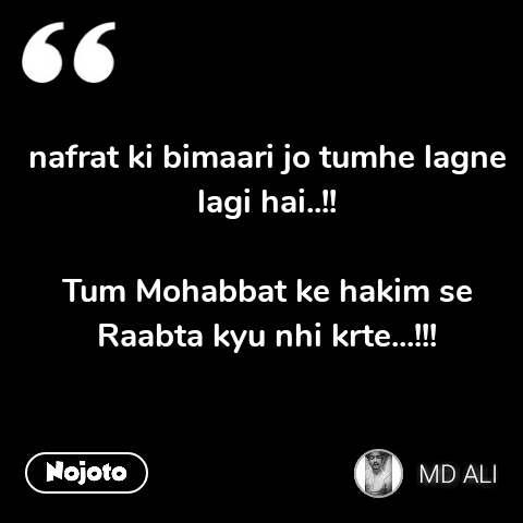 nafrat ki bimaari jo tumhe lagne lagi hai..!!  Tum Mohabbat ke hakim se Raabta kyu nhi krte...!!!