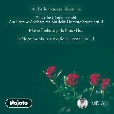 rose day quotes in Hindi  Mujhe Tanhaaii pr Naaz Hai,  Ye Din ke Ujaalo me bhi, Aur Raat ke Andhere me bhi Rehti Hamare Saath hai..!!  Mujhe Tanhaaii pr Jo Naaz Hai,  Is Naaz me bhi Tere Aks Ka hi Haath Hai...!!!