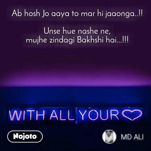 with all your love Ab hosh Jo aaya to mar hi jaaonga..!!  Unse hue nashe ne, mujhe zindagi Bakhshi hai...!!!