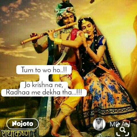 Tum to wo ho..!!  Jo krishna ne, Radhaa me dekha tha...!!!
