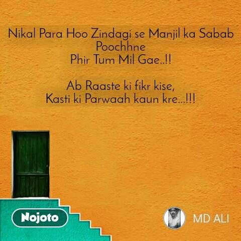 Nikal Para Hoo Zindagi se Manjil ka Sabab Poochhne Phir Tum Mil Gae..!!  Ab Raaste ki fikr kise, Kasti ki Parwaah kaun kre...!!!