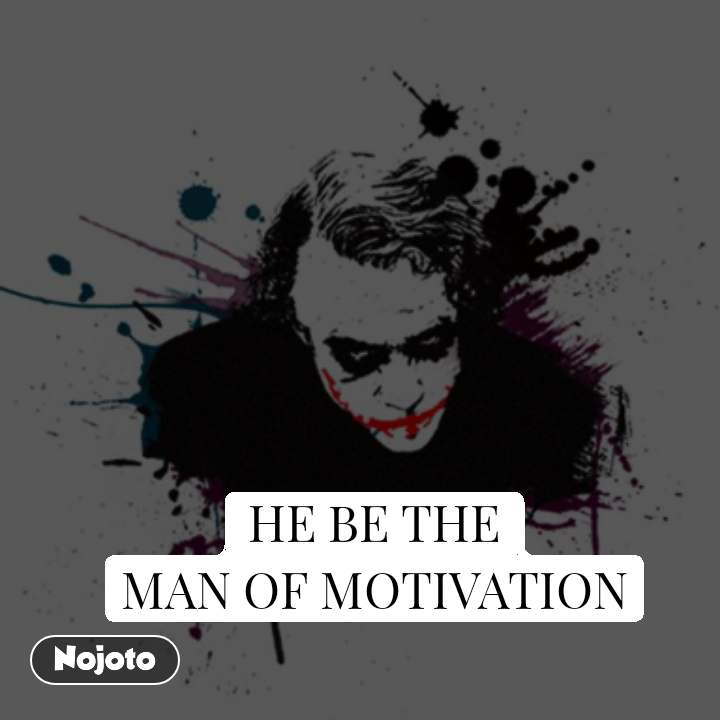 HE BE THE MAN OF MOTIVATION