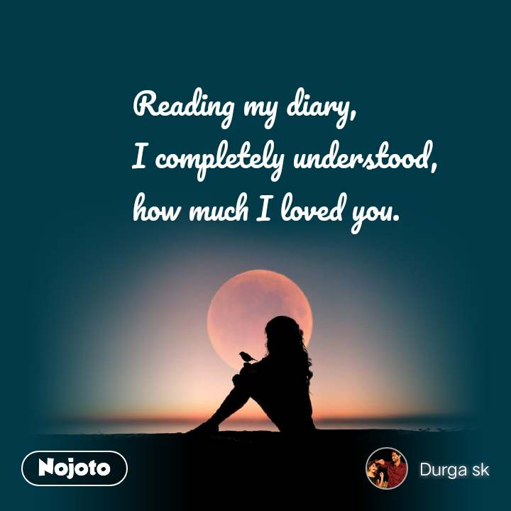 Reading my diary,  I completely understood, how much I loved you.