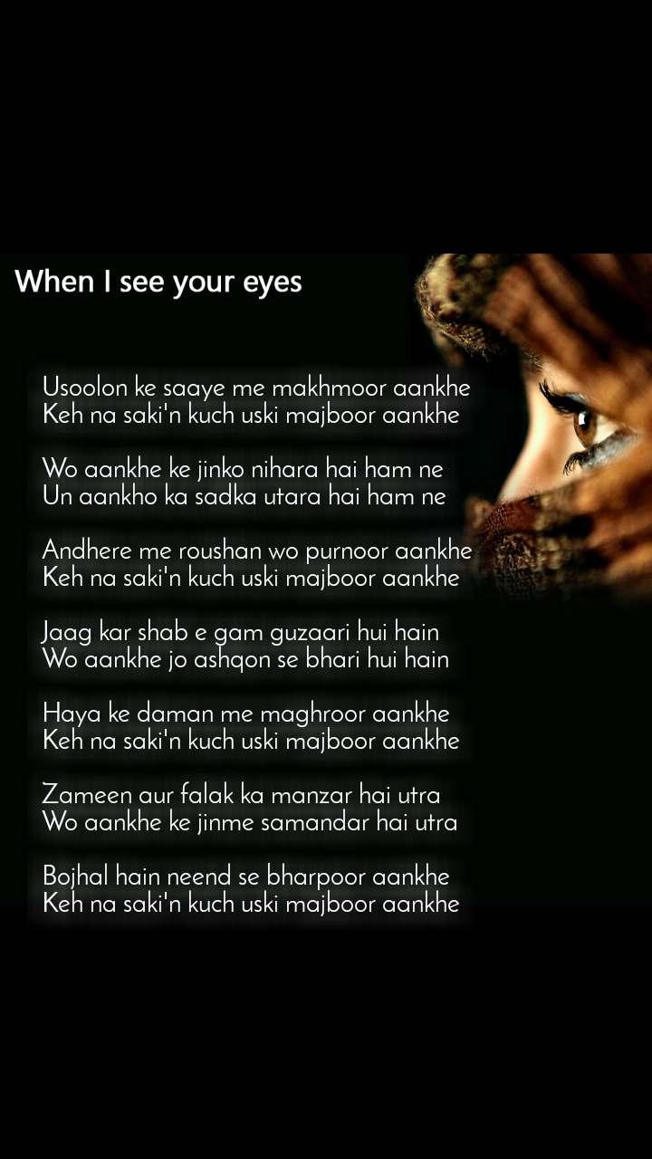When I see your eyes Usoolon ke saaye me makhmoor aankhe Keh na saki'n kuch uski majboor aankhe  Wo aankhe ke jinko nihara hai ham ne Un aankho ka sadka utara hai ham ne  Andhere me roushan wo purnoor aankhe Keh na saki'n kuch uski majboor aankhe  Jaag kar shab e gam guzaari hui hain Wo aankhe jo ashqon se bhari hui hain  Haya ke daman me maghroor aankhe Keh na saki'n kuch uski majboor aankhe  Zameen aur falak ka manzar hai utra Wo aankhe ke jinme samandar hai utra  Bojhal hain neend se bharpoor aankhe Keh na saki'n kuch uski majboor aankhe