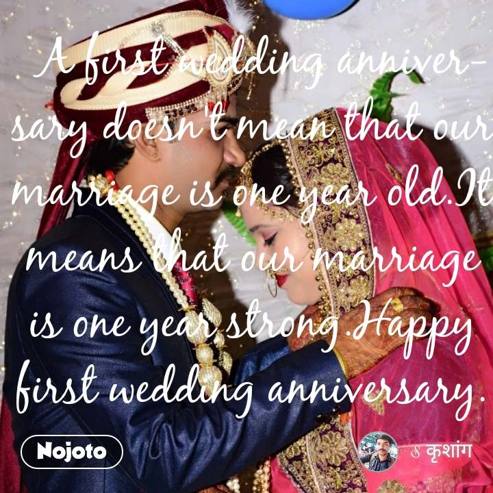 A first wedding anniversary doesn't mean that our marriage is one year old.It means that our marriage is one year strong.Happy first wedding anniversary.