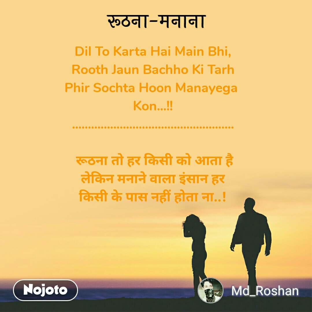 रूठना-मनाना Dil To Karta Hai Main Bhi, Rooth Jaun Bachho Ki Tarh Phir Sochta Hoon Manayega  Kon...!! ...................................................   रूठना तो हर किसी को आता है  लेकिन मनाने वाला इंसान हर  किसी के पास नहीं होता ना..!