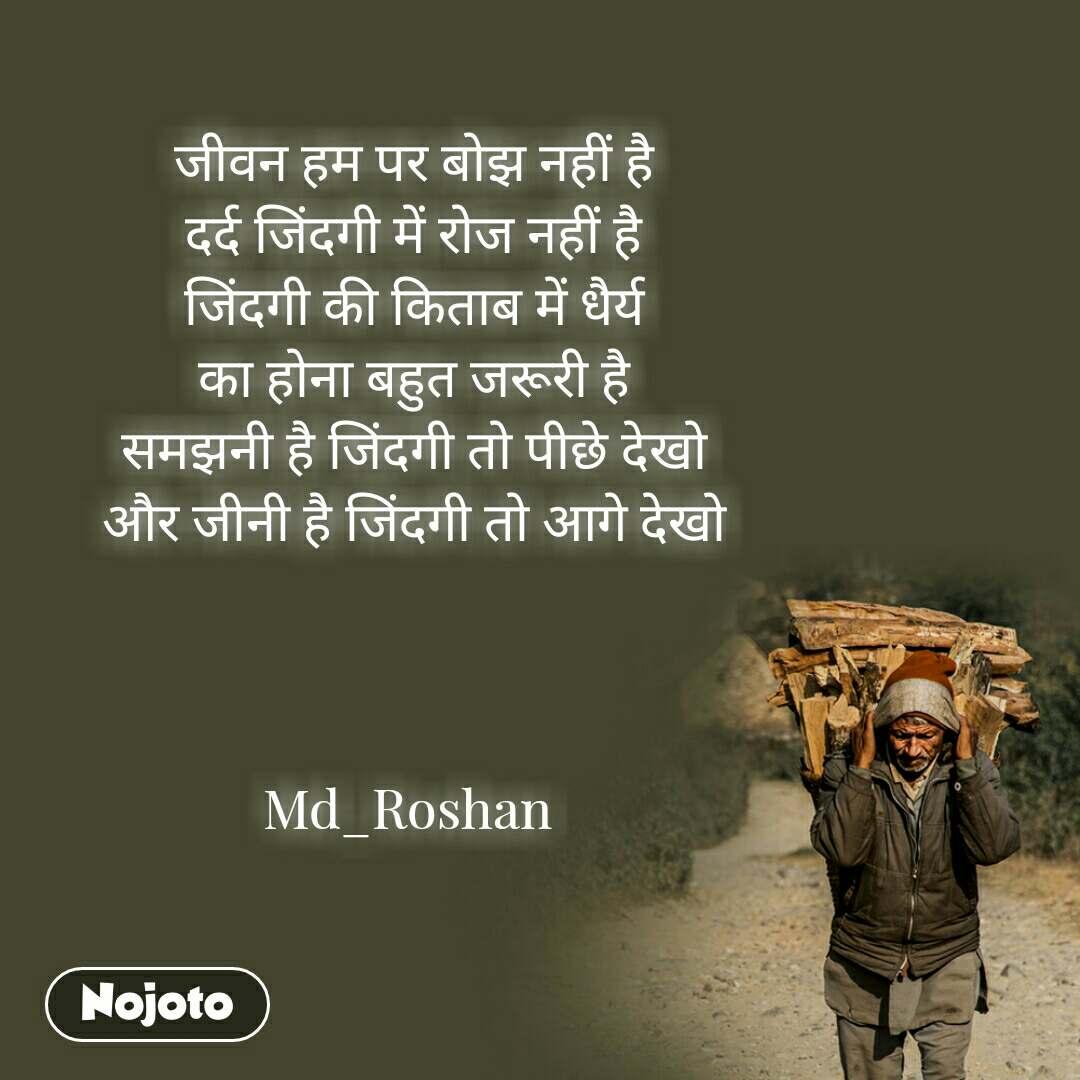 जीवन हम पर बोझ नहीं है  दर्द जिंदगी में रोज नहीं है  जिंदगी की किताब में धैर्य  का होना बहुत जरूरी है  समझनी है जिंदगी तो पीछे देखो  और जीनी है जिंदगी तो आगे देखो    Md_Roshan