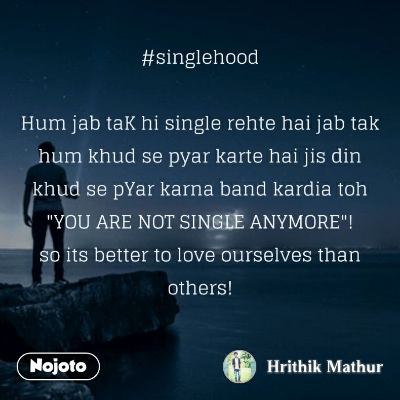 """#singlehood  Hum jab taK hi single rehte hai jab tak hum khud se pyar karte hai jis din khud se pYar karna band kardia toh """"YOU ARE NOT SINGLE ANYMORE""""! so its better to love ourselves than others!"""