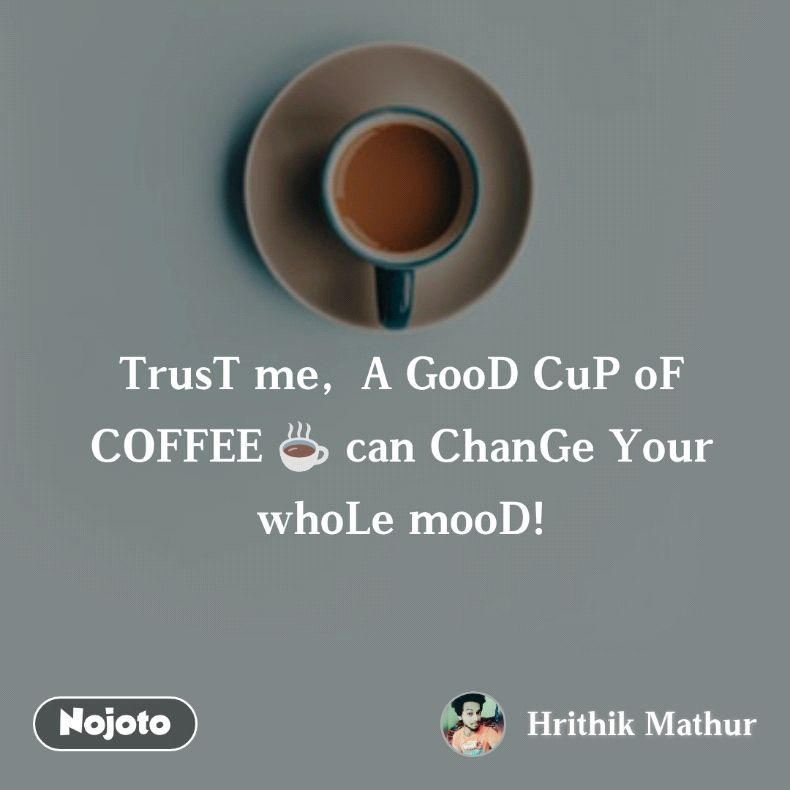 TrusT me,  A GooD CuP oF COFFEE ☕ can ChanGe Your whoLe mooD!