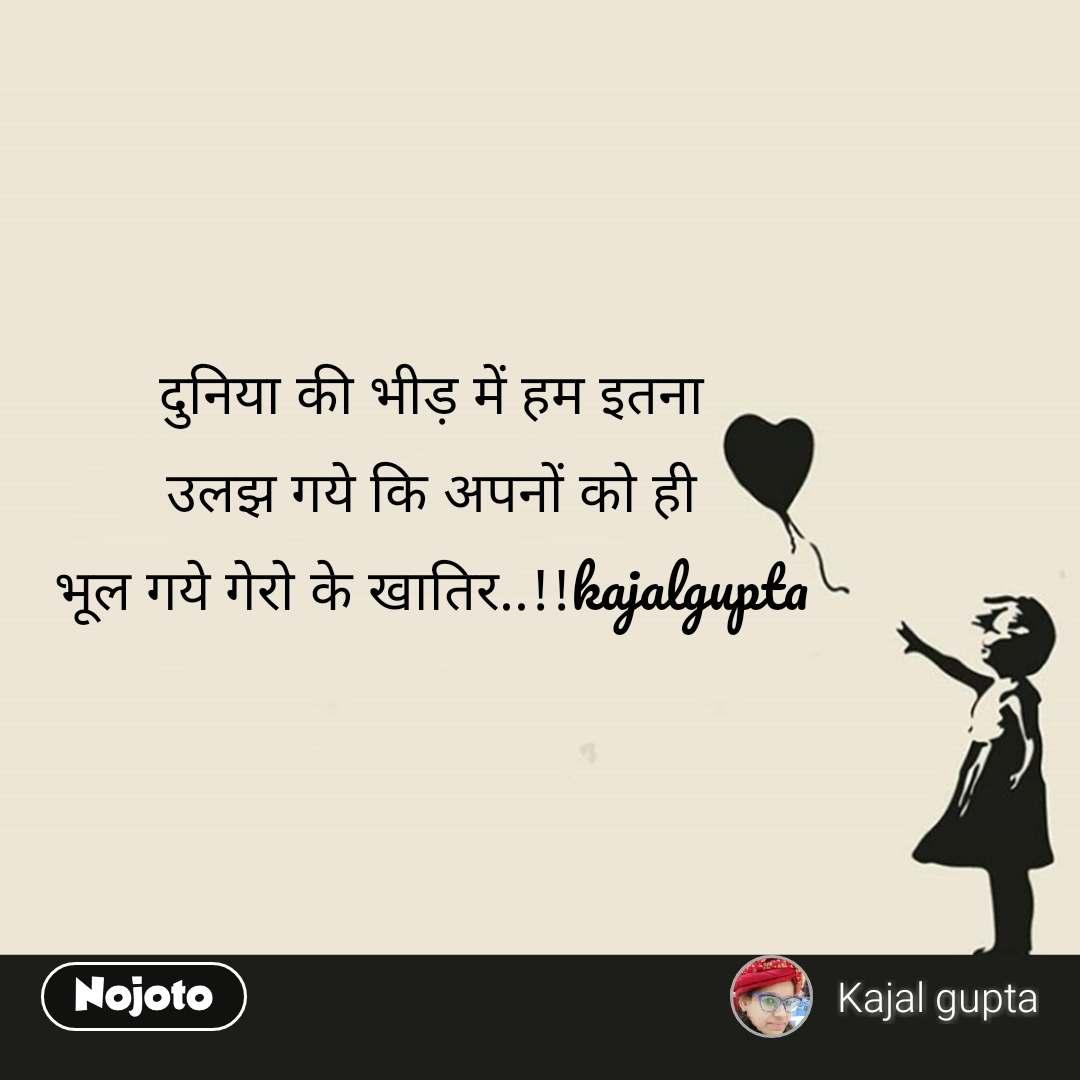 दुनिया की भीड़ में हम इतना उलझ गये कि अपनों को ही भूल गये गेरो के खातिर..!!kajalgupta