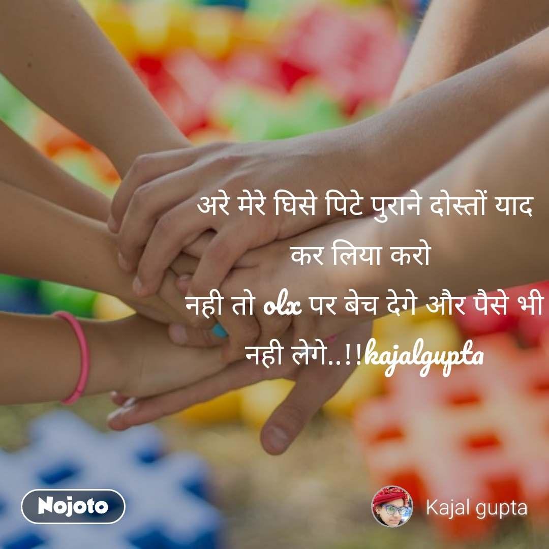 अरे मेरे घिसे पिटे पुराने दोस्तों याद कर लिया करो  नही तो olx पर बेच देगे और पैसे भी नही लेगे..!!kajalgupta
