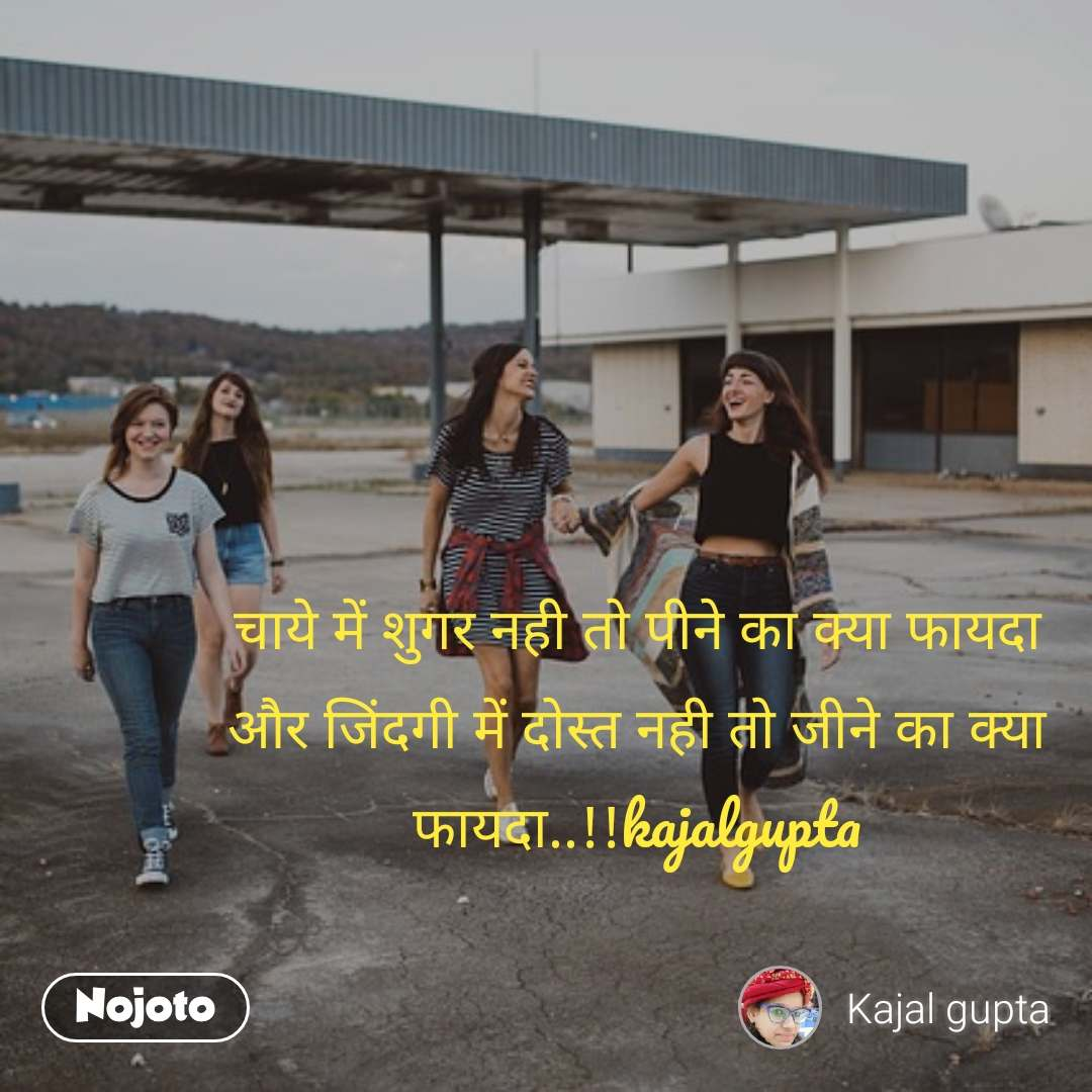 चाये में शुगर नही तो पीने का क्या फायदा                 और जिंदगी में दोस्त नही तो जीने का क्या फायदा..!!kajalgupta