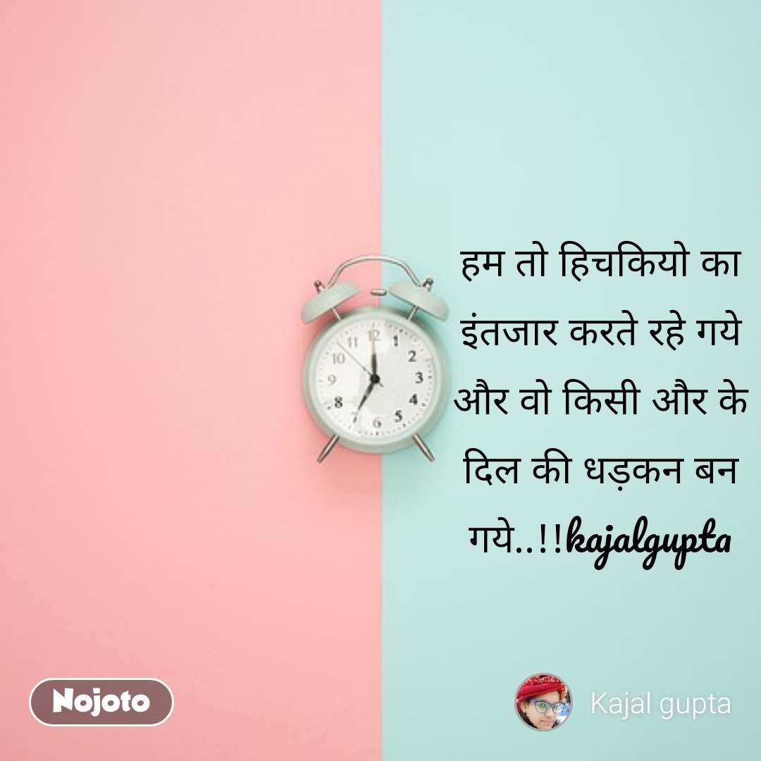 हम तो हिचकियो का इंतजार करते रहे गये और वो किसी और के दिल की धड़कन बन गये..!!kajalgupta
